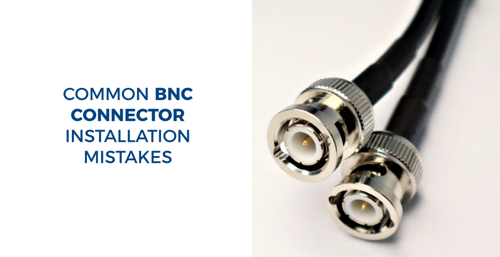 Common BNC Connector Installation Mistakes